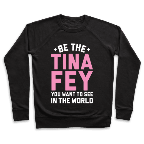 Be The Tina Fey You Want To See In The World Pullover