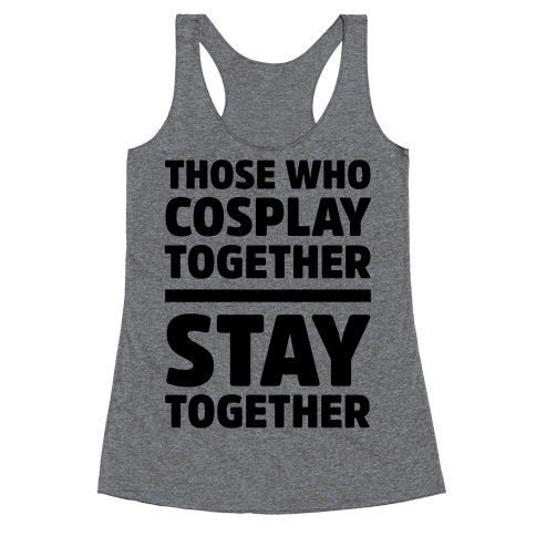 Those Who Cosplay Together Stay Together Racerback Tank Top