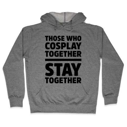Those Who Cosplay Together Stay Together Hooded Sweatshirt
