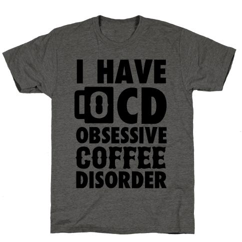 I Have OCD (Obsessive Coffee Disorder)