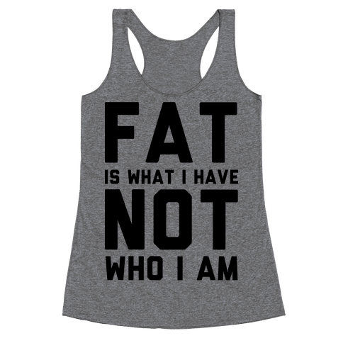 Fat Is What I Have Not Who I Am Racerback Tank Top