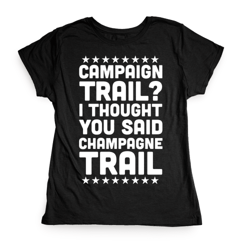 Campaign Trail? I Thought You Said Champagne Trail Womens T-Shirt