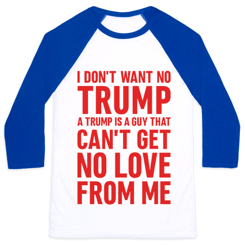 I Don't Want No Trump Baseball Tee
