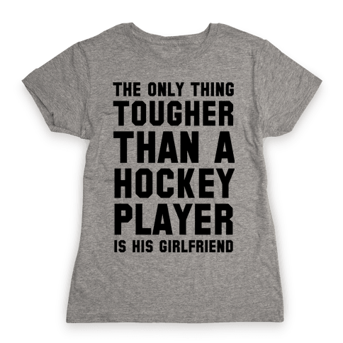 The Only Thing Tougher Than A Hockey Player (His Girlfriend) Womens T-Shirt
