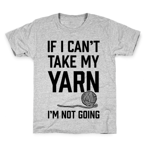 If I Can't Take My Yarn. I'm Not Going Kids T-Shirt