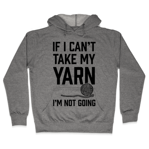 If I Can't Take My Yarn. I'm Not Going Hooded Sweatshirt