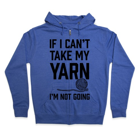 If I Can't Take My Yarn. I'm Not Going Zip Hoodie