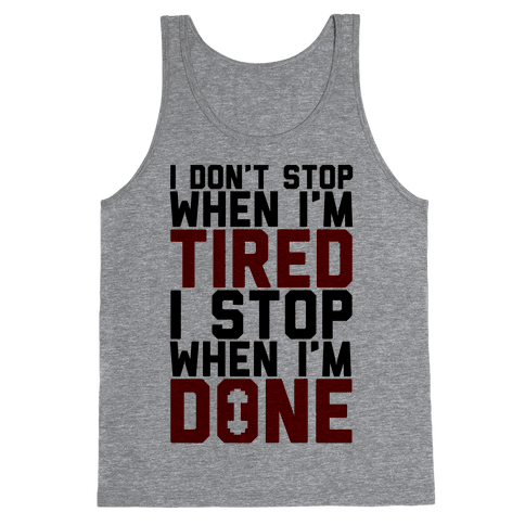 I Don't Stop When I'm Tired I Stop When I'm Done Tank Top