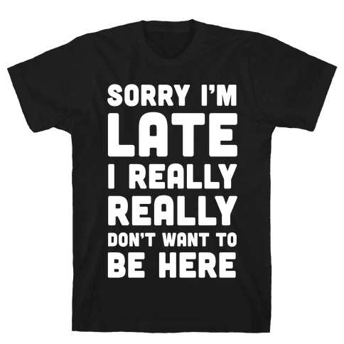 Sorry I'm Late I Really Really Don't Want To Be Here Mens T-Shirt