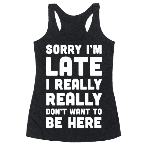 Sorry I'm Late I Really Really Don't Want To Be Here Racerback Tank Top