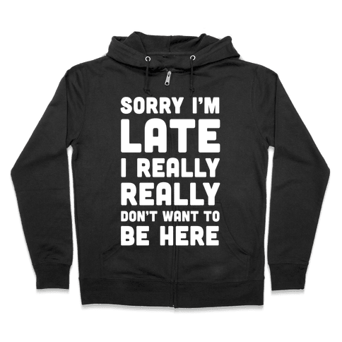 Sorry I'm Late I Really Really Don't Want To Be Here Zip Hoodie