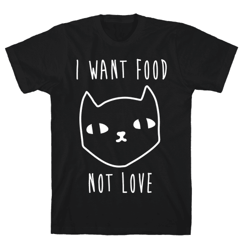 I Want Food Not Love Mens T-Shirt