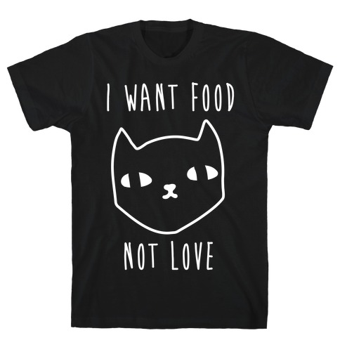 I Want Food Not Love T-Shirt