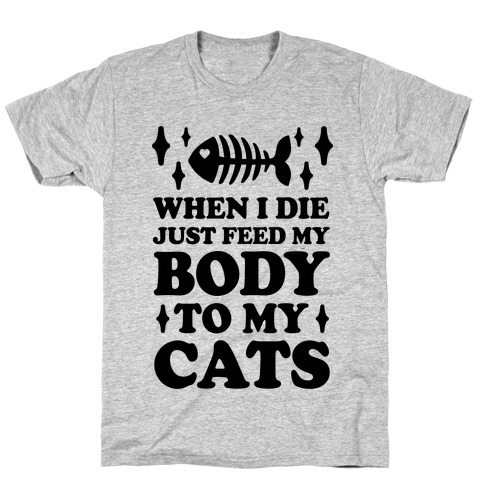 When I Die Just Feed My Body To My Cats T-Shirt