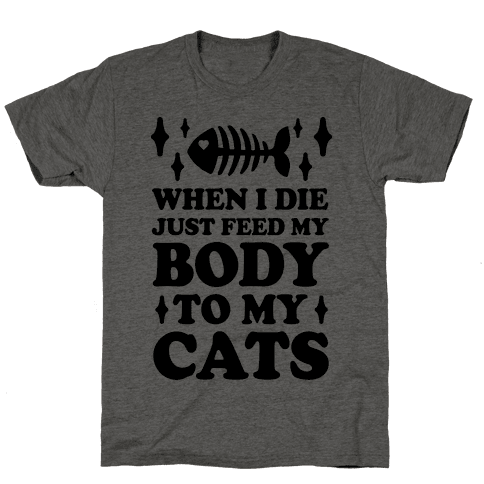 When I Die Just Feed My Body To My Cats Mens T-Shirt
