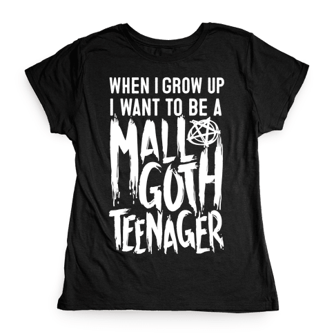 I Want To Be A Mall Goth Teenager Womens T-Shirt