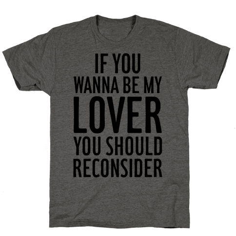 If You Wanna Be My Lover, You Should Reconsider Mens T-Shirt