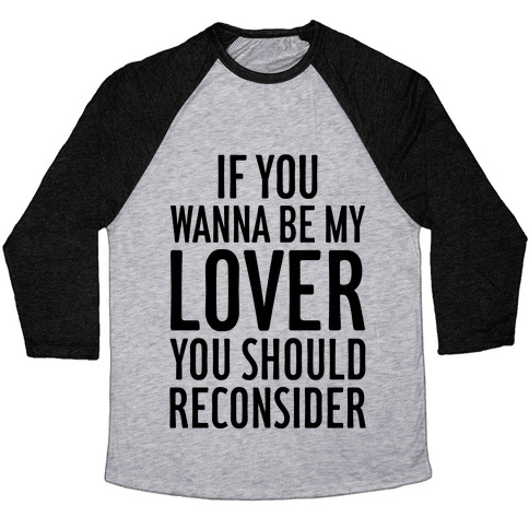 If You Wanna Be My Lover, You Should Reconsider Baseball Tee