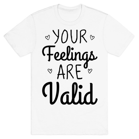 Your Feelings Are Valid T-Shirt