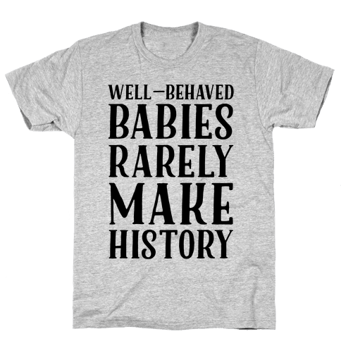 Well Behaved Babies Rarely Make History Mens T-Shirt