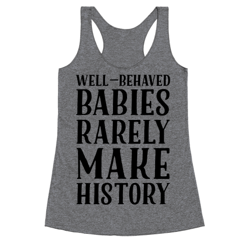 Well Behaved Babies Rarely Make History Racerback Tank Top