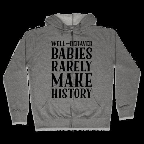 Well Behaved Babies Rarely Make History Zip Hoodie