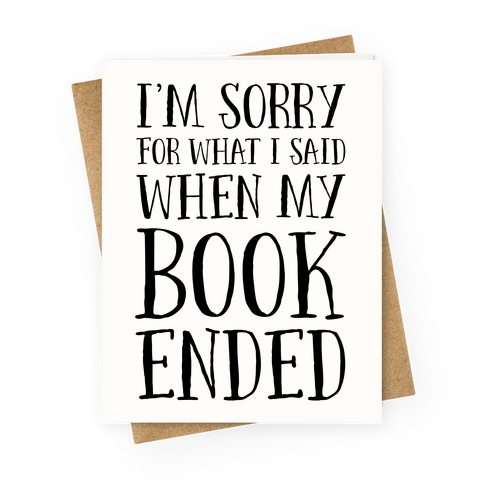 I'm Sorry For What I Said When My Book Ended Greeting Card