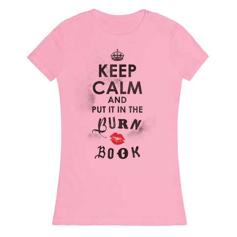 Keep Calm and Put it in the Burn Book Womens T-Shirt