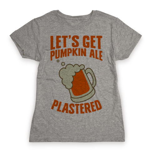 Let's Get Pumpkin Ale Plastered Womens T-Shirt