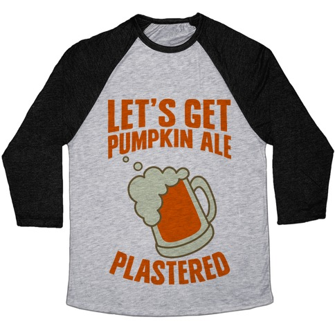 Let's Get Pumpkin Ale Plastered Baseball Tee