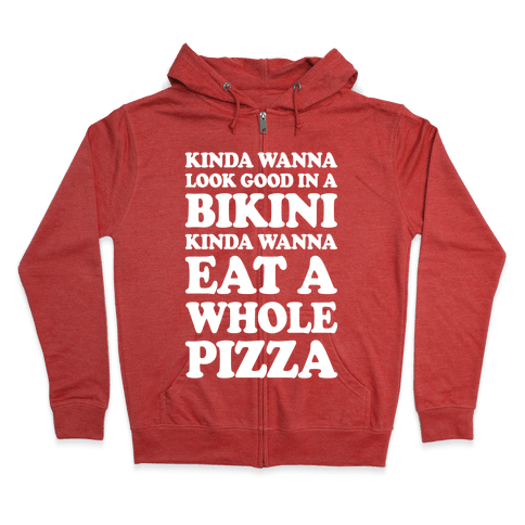 Kinda Wanna Look Good In A Bikini, Kinda Wanna Eat A Whole Pizza Zip Hoodie