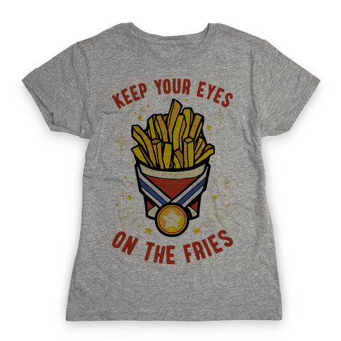 Keep Your Eyes On The Fries Womens T-Shirt