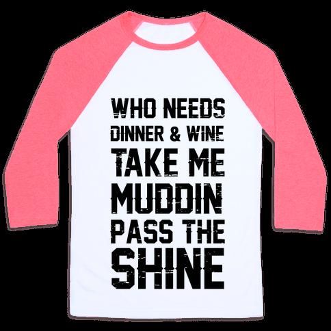 Who Needs Dinner And Wine Take Me Muddin and Pass The Shine Baseball Tee