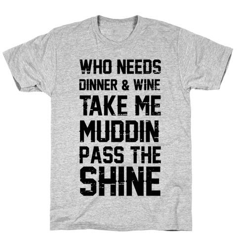 Who Needs Dinner And Wine Take Me Muddin and Pass The Shine T-Shirt