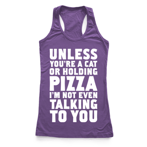 Unless You're A Cat Or Holding Pizza Racerback Tank Top