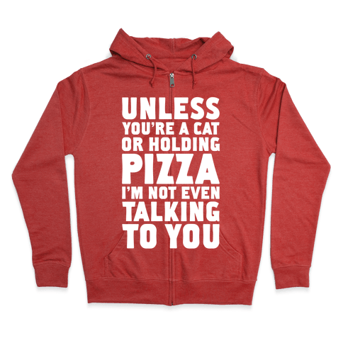 Unless You're A Cat Or Holding Pizza Zip Hoodie