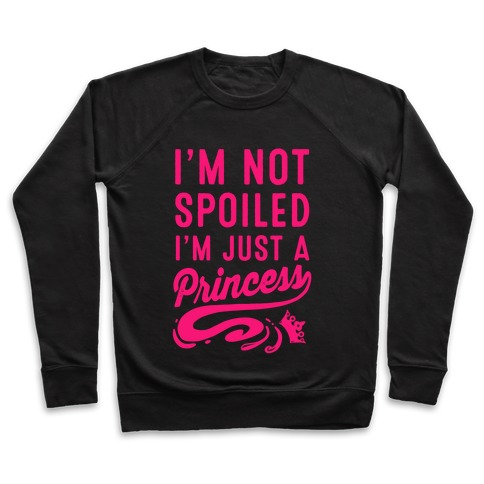 I'm Not Spoiled. I'm Just a Princess Pullover