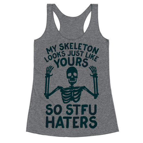 My Skeleton Looks Just Like Yours so STFU Haters Racerback Tank Top