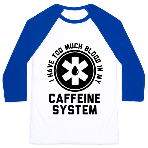 I Have Too Much Blood in my Caffeine System Baseball Tee