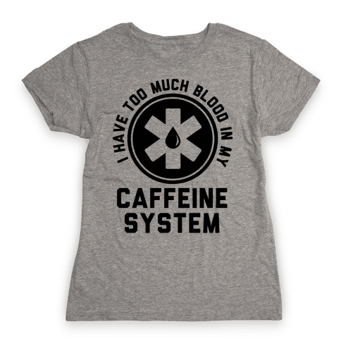 I Have Too Much Blood in my Caffeine System Womens T-Shirt