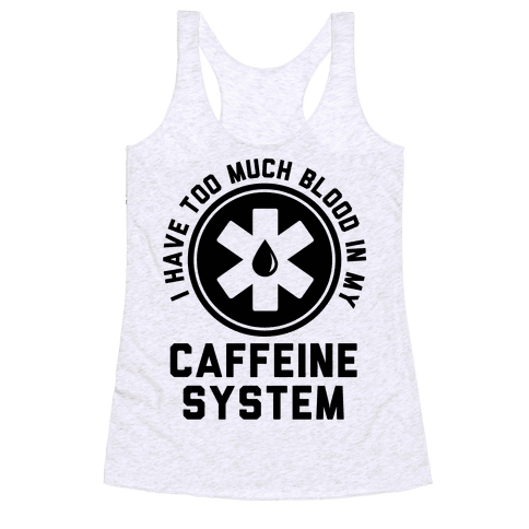 I Have Too Much Blood in my Caffeine System Racerback Tank Top
