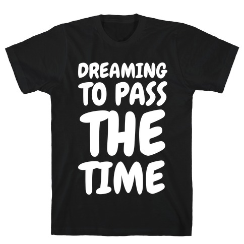 Dreaming To Pass The Time T-Shirt