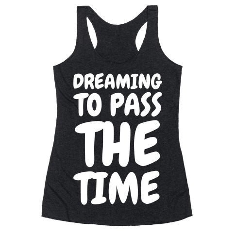 Dreaming To Pass The Time Racerback Tank Top