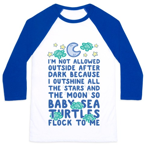 I'm Not Allowed Outside After Dark Because I Outshine All The Stars And The Moon So Baby Sea Turtles Flock To Me Baseball Tee