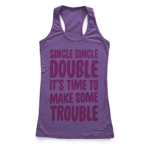 Single Single Double, It's Time To Make Some Trouble Racerback Tank Top