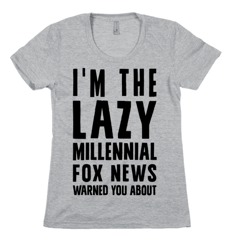 I'm The Lazy Millennial Fox News Warned You About Womens T-Shirt