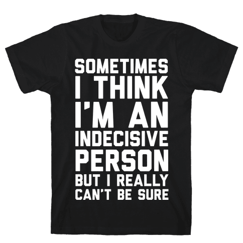 Sometimes I Think I'm An Indecisive Person But I Really Can't Be Sure Mens T-Shirt