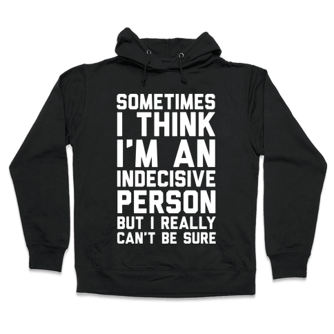 Sometimes I Think I'm An Indecisive Person But I Really Can't Be Sure Hooded Sweatshirt