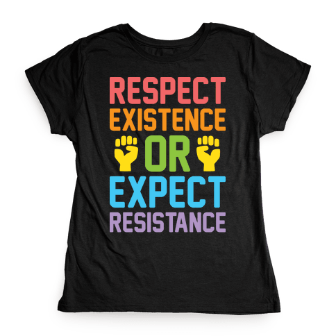 Respect Existence Or Expect Resistance Womens T-Shirt