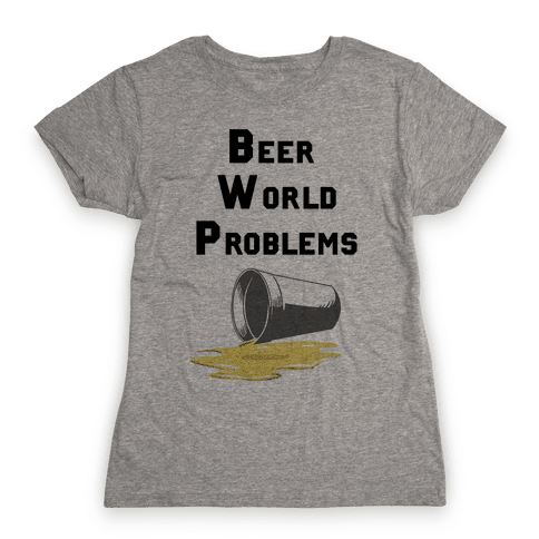 Beer World Problems Womens T-Shirt